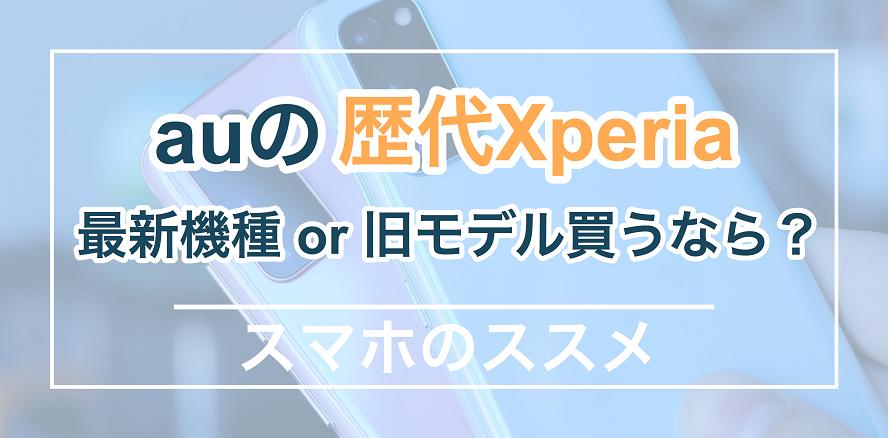 auの歴代Xperiaまとめ 最新機種or旧モデル買うならどれがいい?
