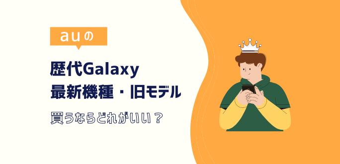 auの歴代Galaxyを比較|最新機種or旧モデル買うならどれがいい?
