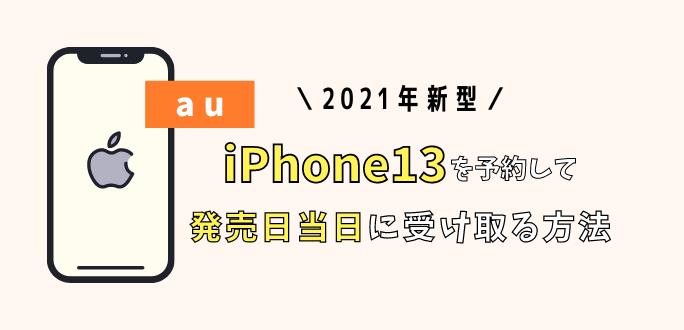 iPhone13をauで予約して発売日当日に受け取る方法 おすすめのショップ