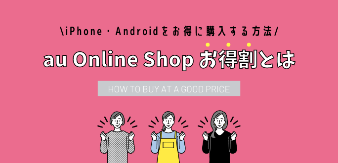 au Online Shop お得割とは?iPhone・Androidをお得に購入する方法