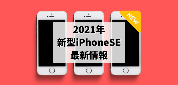 2021年の新型iPhoneSEの最新情報