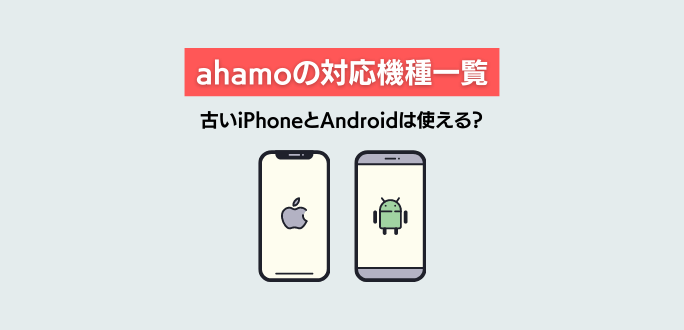 ahamoの対応機種一覧|古いiPhoneとAndroidは使える?購入方法まとめ