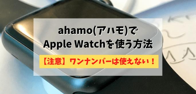 ahamo(アハモ)ワンナンバーなしでApple Watchのセルラーモデルを使う方法