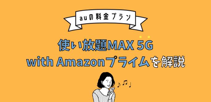 auの使い放題MAX 5G with Amazonプライムを解説 料金とおすすめな人を紹介