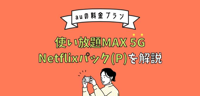 auの使い放題MAX 5G Netflixパック(P)はお得? 速度制限についても解説