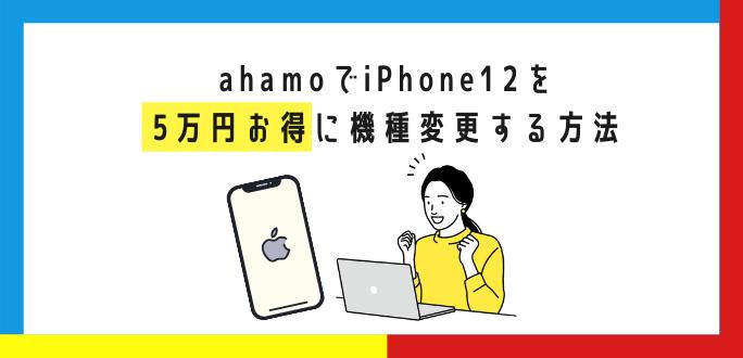 ahamoでiPhone12を5万円お得に機種変更する方法